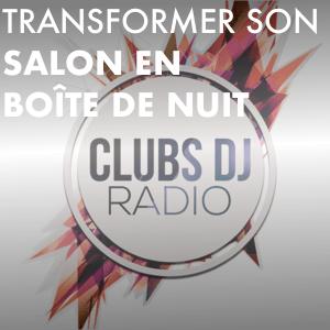 Radio Transformer son salon en boîte de nuit avec CLUBS DJ RADIO